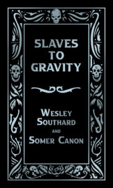 Slaves To Gravity by Wesley Southard and Somer Canon